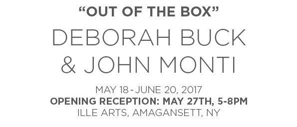 Out of the Box, Deborah Buck and John Monti at Ille Art, May 18-June 20, 2017