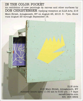 In the Color Pocket, An exhibition of new paintings on canvas and other surfaces by Don Christensen. Opening reception at Ille Arts, 216 Main Street, Amagansett, NY on August 25, 2013. Show runs August 23- September 16.