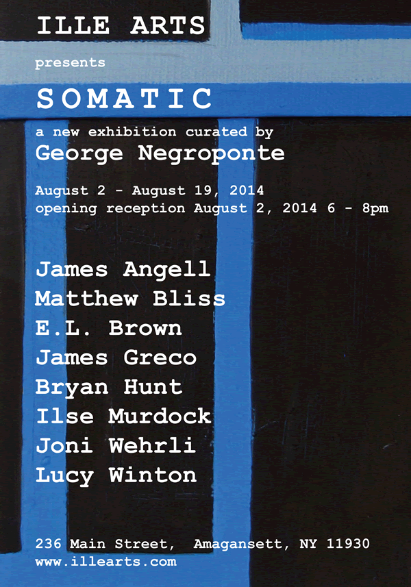 Somatic, a new exhibition curated by George Negroponte, August 2- August 19, 2014 opening reception August 2 6-8pm with James Angell, Matthew Bliss, E.L. Brown, James Greco, Bryan Hunt, Ilse murdock, Joni Wehrli, Lucy Winton